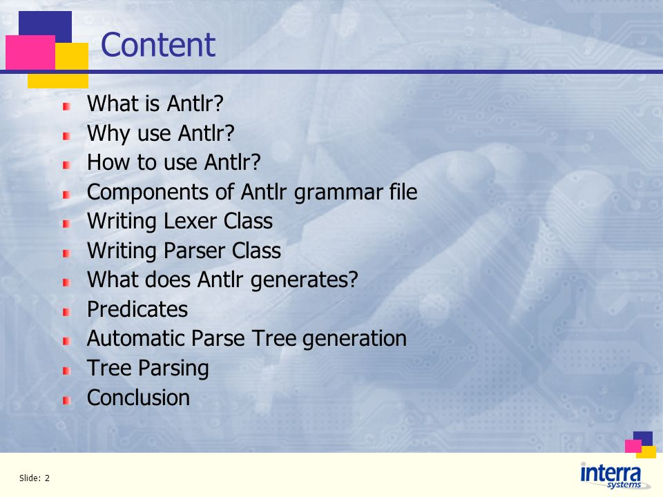 Slide: 2 Content What is Antlr? Why use Antlr? How to use Antlr? Components of Antlr grammar file Writing Lexer Class Writing Parser Class What does A