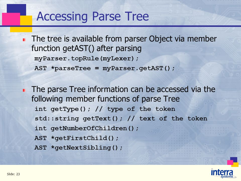 Slide: 23 Accessing Parse Tree The tree is available from parser Object via member function getAST() after parsing myParser.topRule(myLexer); AST *par
