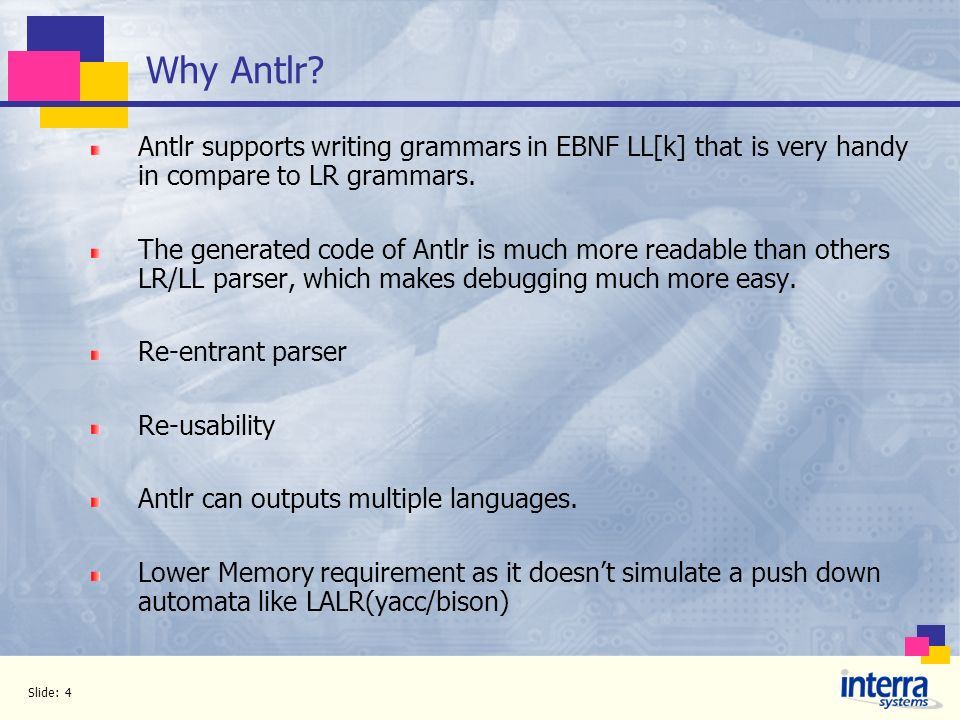 Slide: 4 Why Antlr? Antlr supports writing grammars in EBNF LL[k] that is very handy in compare to LR grammars. The generated code of Antlr is much mo