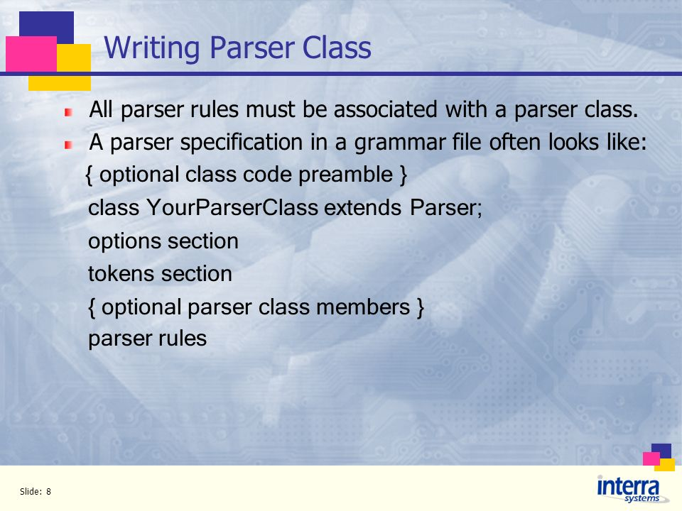 Slide: 8 Writing Parser Class All parser rules must be associated with a parser class. A parser specification in a grammar file often looks like: { op