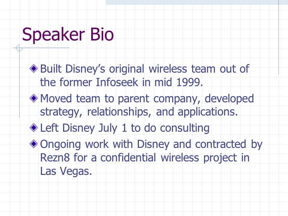 Speaker Bio Built Disneys original wireless team out of the former Infoseek in mid 1999.