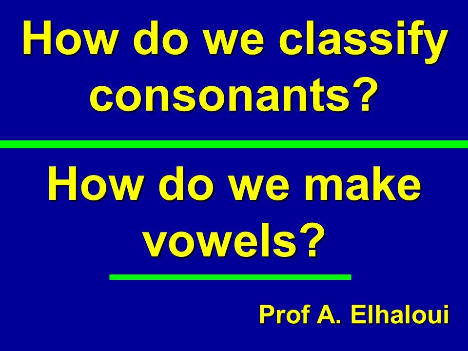 How do we classify consonants? How do we make vowels? Prof A. Elhaloui