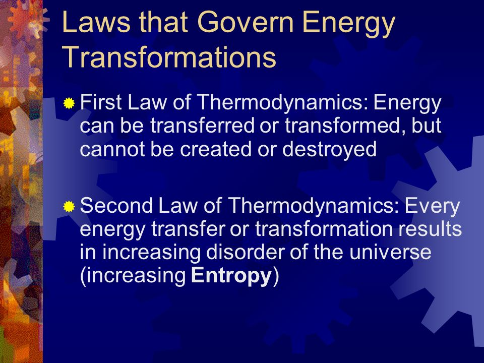 Laws that Govern Energy Transformations First Law of Thermodynamics: Energy can be transferred or transformed, but cannot be created or destroyed Second Law of Thermodynamics: Every energy transfer or transformation results in increasing disorder of the universe (increasing Entropy)