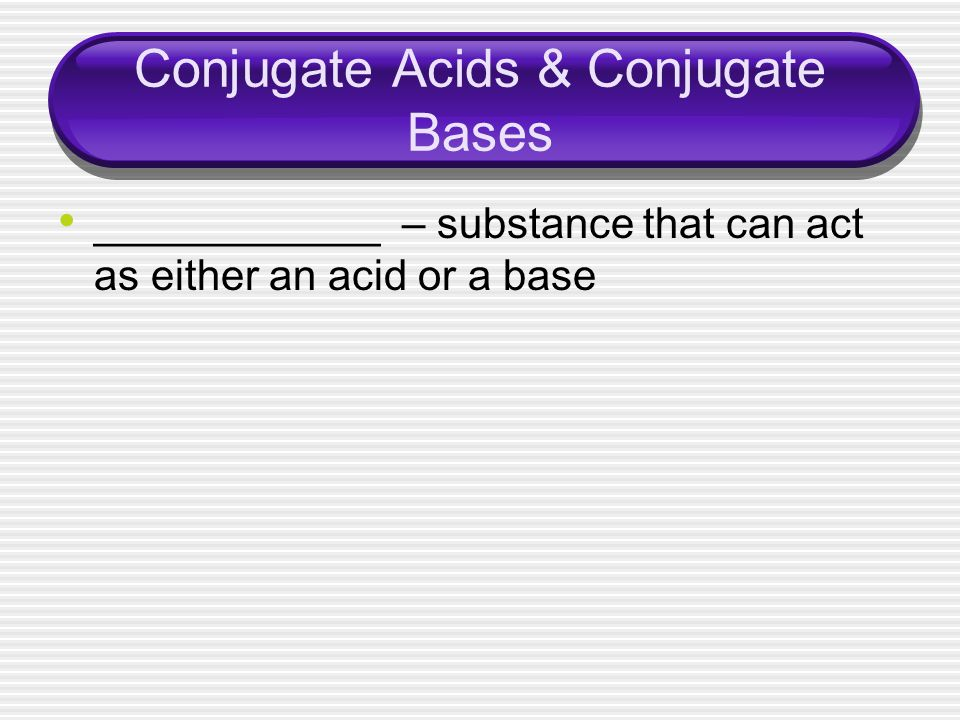 Conjugate Acids & Conjugate Bases ____________ – substance that can act as either an acid or a base