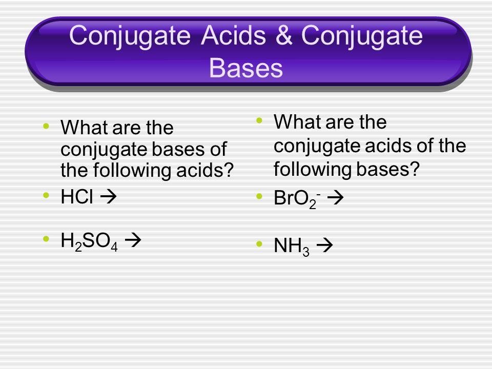 Conjugate Acids & Conjugate Bases What are the conjugate bases of the following acids? HCl H 2 SO 4 What are the conjugate acids of the following base