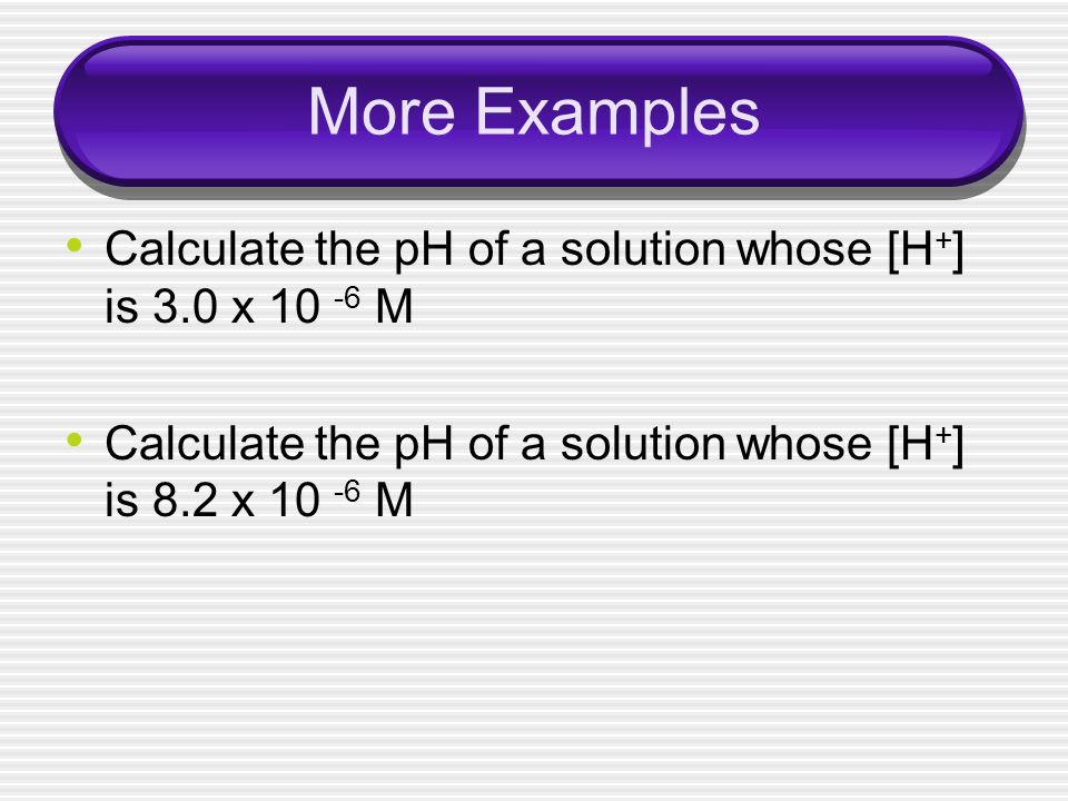 More Examples Calculate the pH of a solution whose [H + ] is 3.0 x 10 -6 M Calculate the pH of a solution whose [H + ] is 8.2 x 10 -6 M