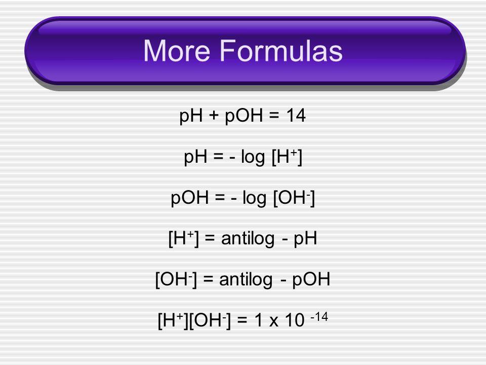 More Formulas pH + pOH = 14 pH = - log [H + ] pOH = - log [OH - ] [H + ] = antilog - pH [OH - ] = antilog - pOH [H + ][OH - ] = 1 x 10 -14