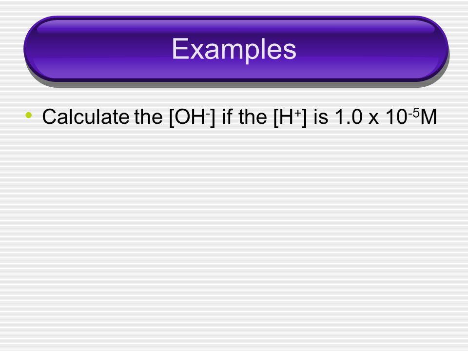 Examples Calculate the [OH - ] if the [H + ] is 1.0 x 10 -5 M
