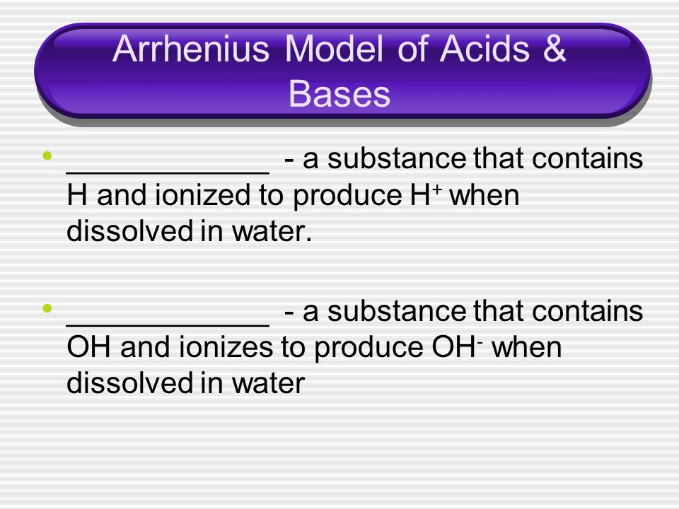 Arrhenius Model of Acids & Bases ____________ - a substance that contains H and ionized to produce H + when dissolved in water. ____________ - a subst