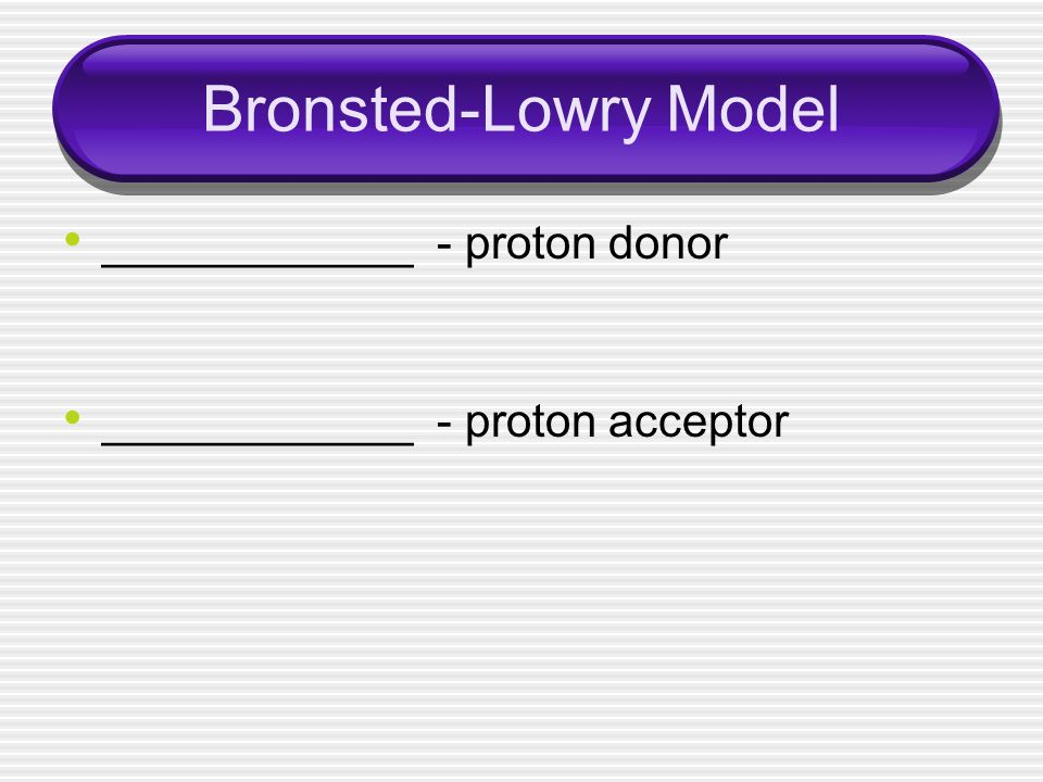 Bronsted-Lowry Model ____________ - proton donor ____________ - proton acceptor