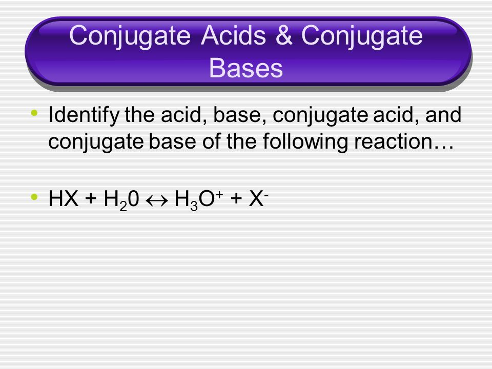 Conjugate Acids & Conjugate Bases Identify the acid, base, conjugate acid, and conjugate base of the following reaction… HX + H 2 0 H 3 O + + X -