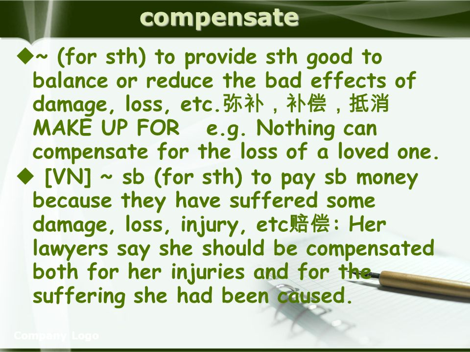 Company Logocompensate ~ (for sth) to provide sth good to balance or reduce the bad effects of damage, loss, etc.
