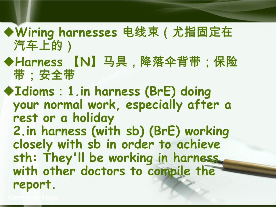 Company Logo Wiring harnesses Harness N Idioms 1.in harness (BrE) doing your normal work, especially after a rest or a holiday 2.in harness (with sb) (BrE) working closely with sb in order to achieve sth: They ll be working in harness with other doctors to compile the report.