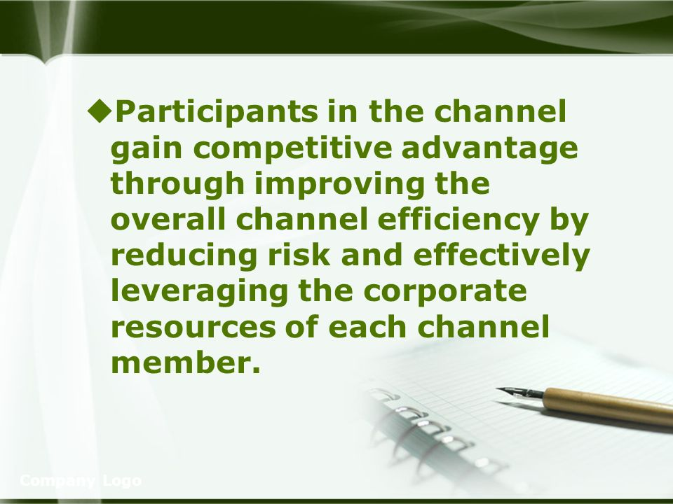 Company Logo Participants in the channel gain competitive advantage through improving the overall channel efficiency by reducing risk and effectively leveraging the corporate resources of each channel member.