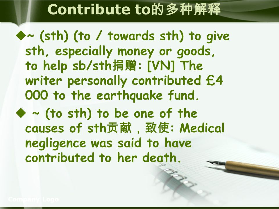Company Logo Contribute to ~ (sth) (to / towards sth) to give sth, especially money or goods, to help sb/sth : [VN] The writer personally contributed £4 000 to the earthquake fund.