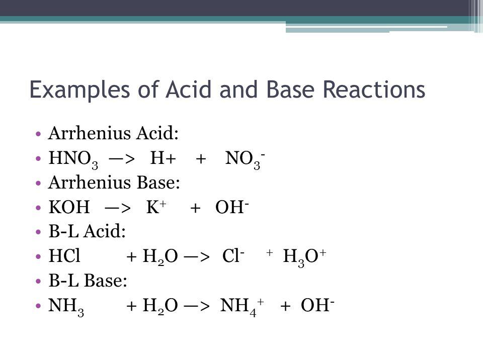 Examples of Acid and Base Reactions Arrhenius Acid: HNO 3 > H+ + NO 3 - Arrhenius Base: KOH > K + + OH - B-L Acid: HCl+ H 2 O >Cl - + H 3 O + B-L Base: NH 3 + H 2 O > NH 4 + + OH -