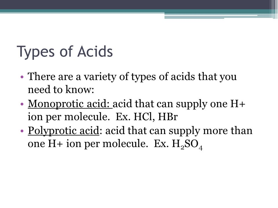 Types of Acids There are a variety of types of acids that you need to know: Monoprotic acid: acid that can supply one H+ ion per molecule. Ex. HCl, HB