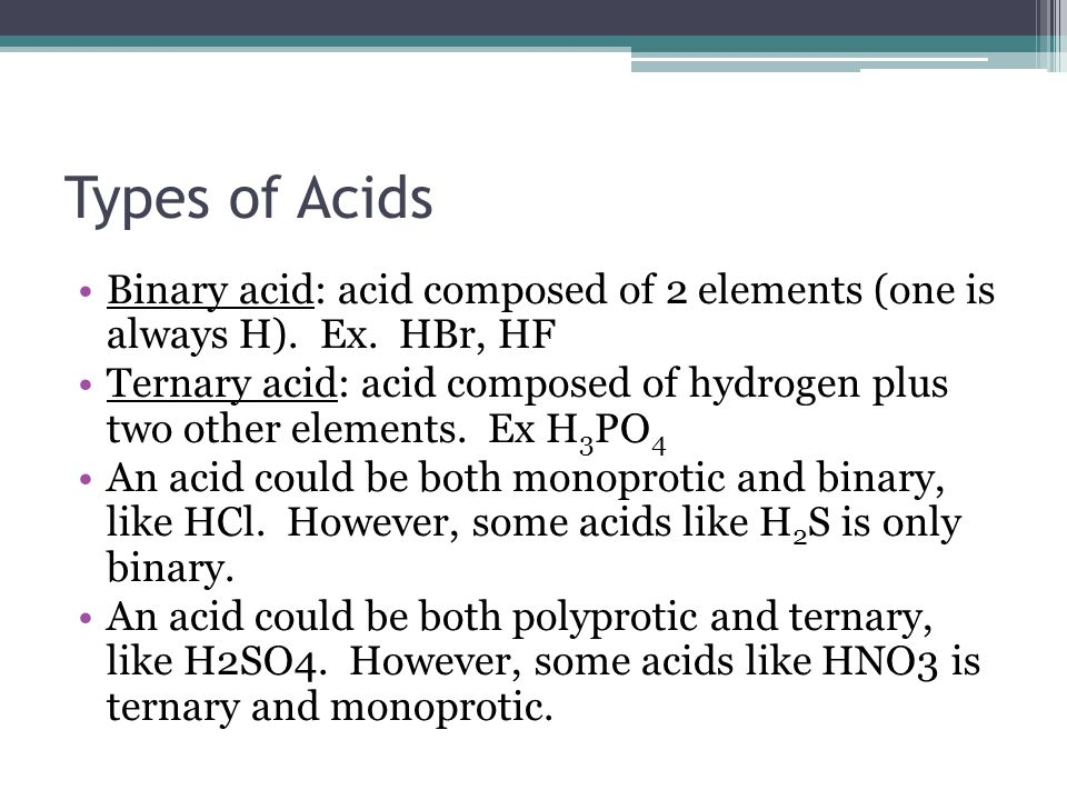Types of Acids Binary acid: acid composed of 2 elements (one is always H).