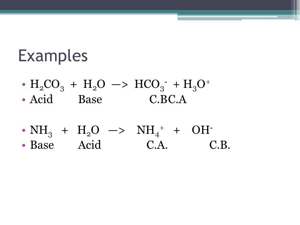 Examples H 2 CO 3 + H 2 O > HCO 3 - + H 3 O + AcidBase C.BC.A NH 3 + H 2 O > NH 4 + + OH - BaseAcid C.A.