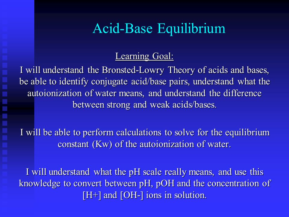 Acid-Base Equilibrium Learning Goal: I will understand the Bronsted-Lowry Theory of acids and bases, be able to identify conjugate acid/base pairs, un