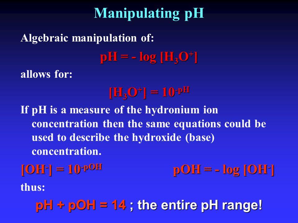 Manipulating pH Algebraic manipulation of: pH = - log [H 3 O + ] allows for: [H 3 O + ] = 10 -pH If pH is a measure of the hydronium ion concentration