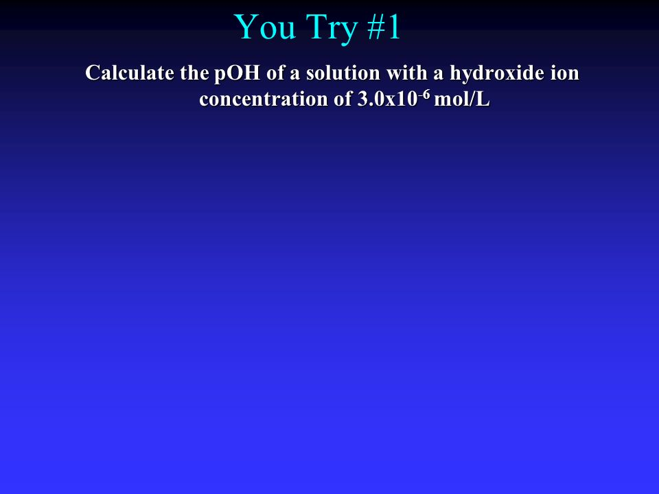 You Try #1 Calculate the pOH of a solution with a hydroxide ion concentration of 3.0x10 -6 mol/L