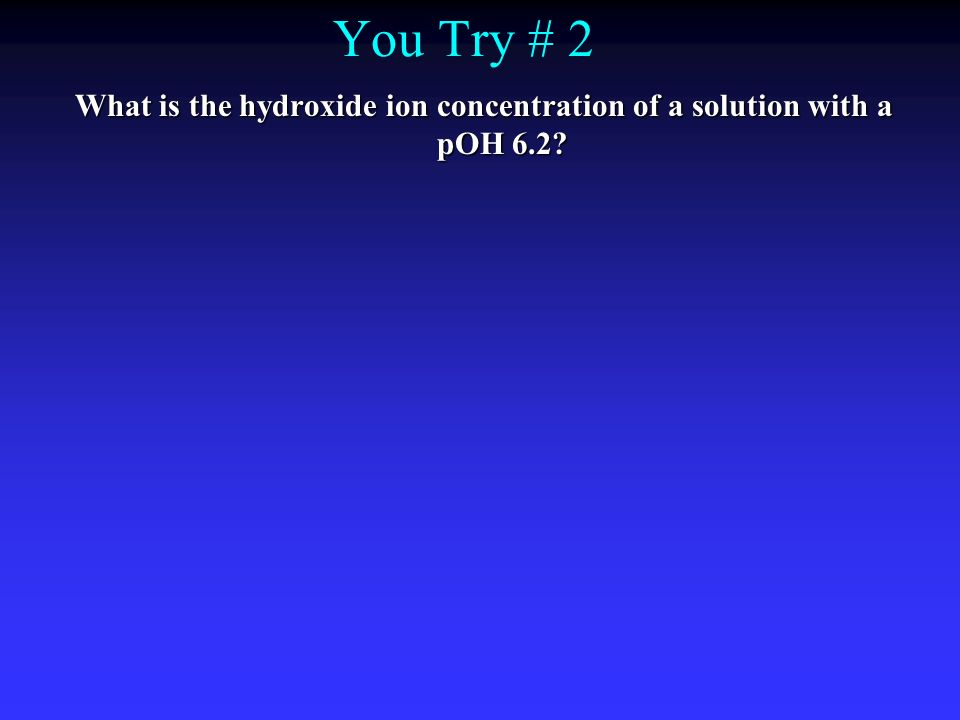 You Try # 2 What is the hydroxide ion concentration of a solution with a pOH 6.2?