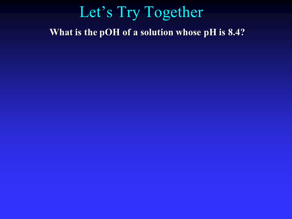 Lets Try Together What is the pOH of a solution whose pH is 8.4?