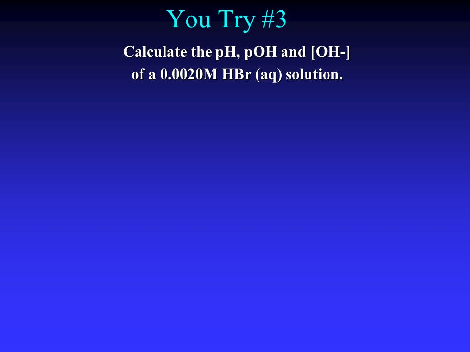 You Try #3 Calculate the pH, pOH and [OH-] of a 0.0020M HBr (aq) solution.