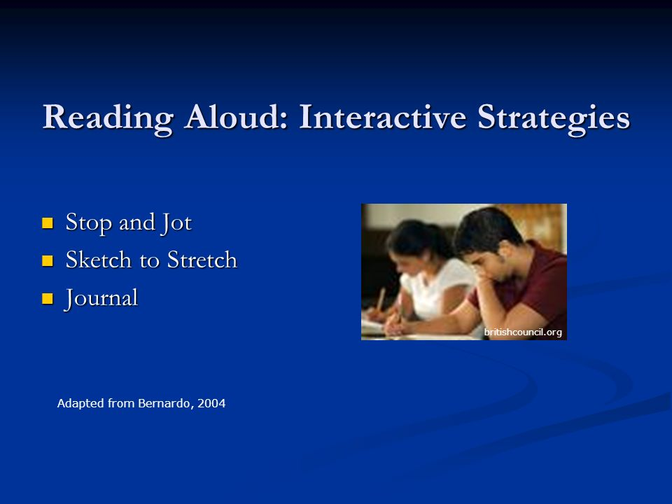 Reading Aloud: Interactive Strategies Stop and Jot Stop and Jot Sketch to Stretch Sketch to Stretch Journal Journal Adapted from Bernardo, 2004 britishcouncil.org