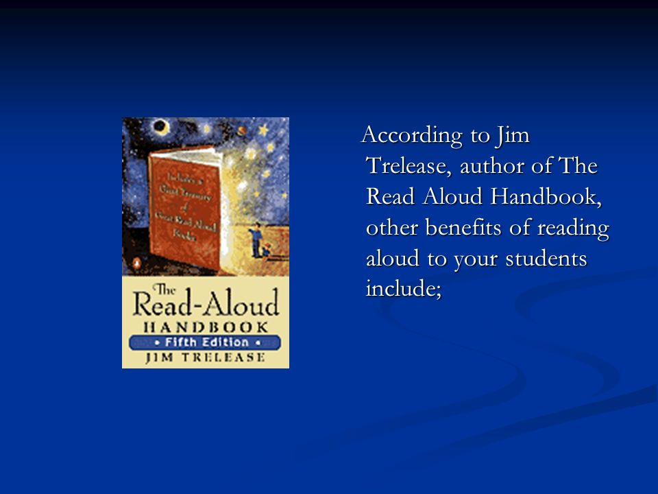 According to Jim Trelease, author of The Read Aloud Handbook, other benefits of reading aloud to your students include;
