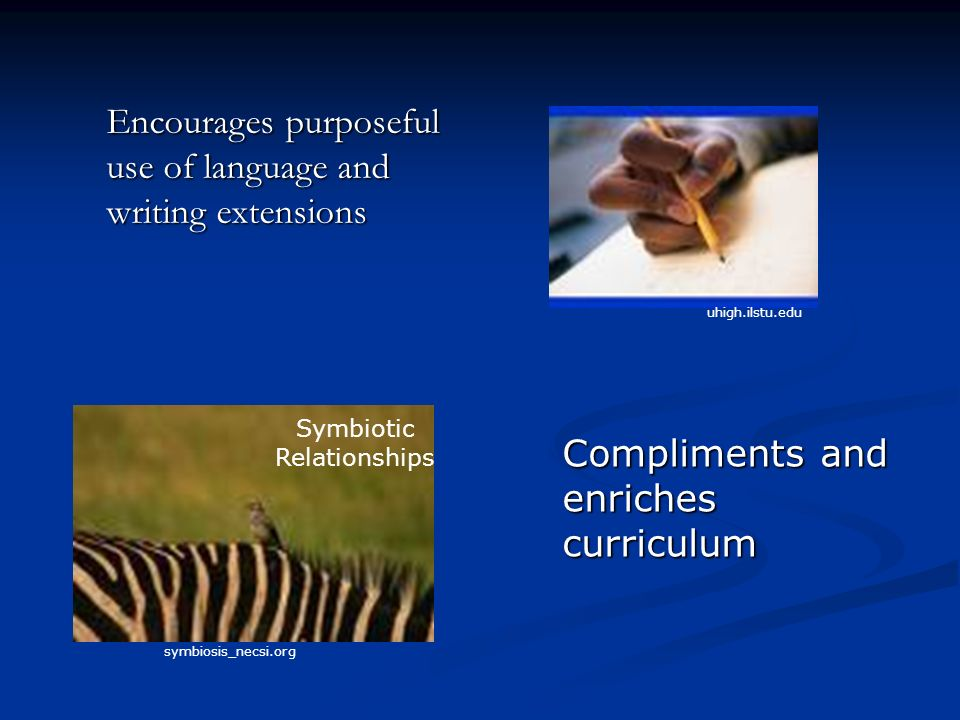 Encourages purposeful use of language and writing extensions uhigh.ilstu.edu Compliments and enriches curriculum Symbiotic Relationships symbiosis_necsi.org