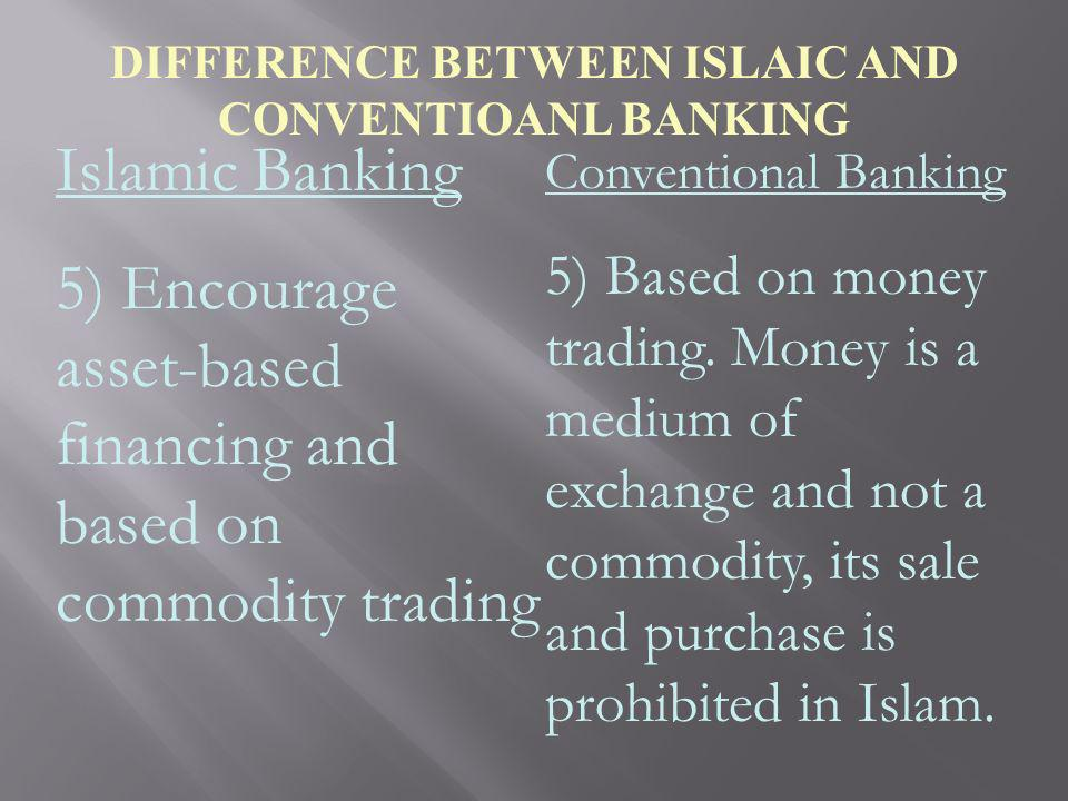 DIFFERENCE BETWEEN ISLAIC AND CONVENTIOANL BANKING Islamic Banking 5) Encourage asset-based financing and based on commodity trading Conventional Bank