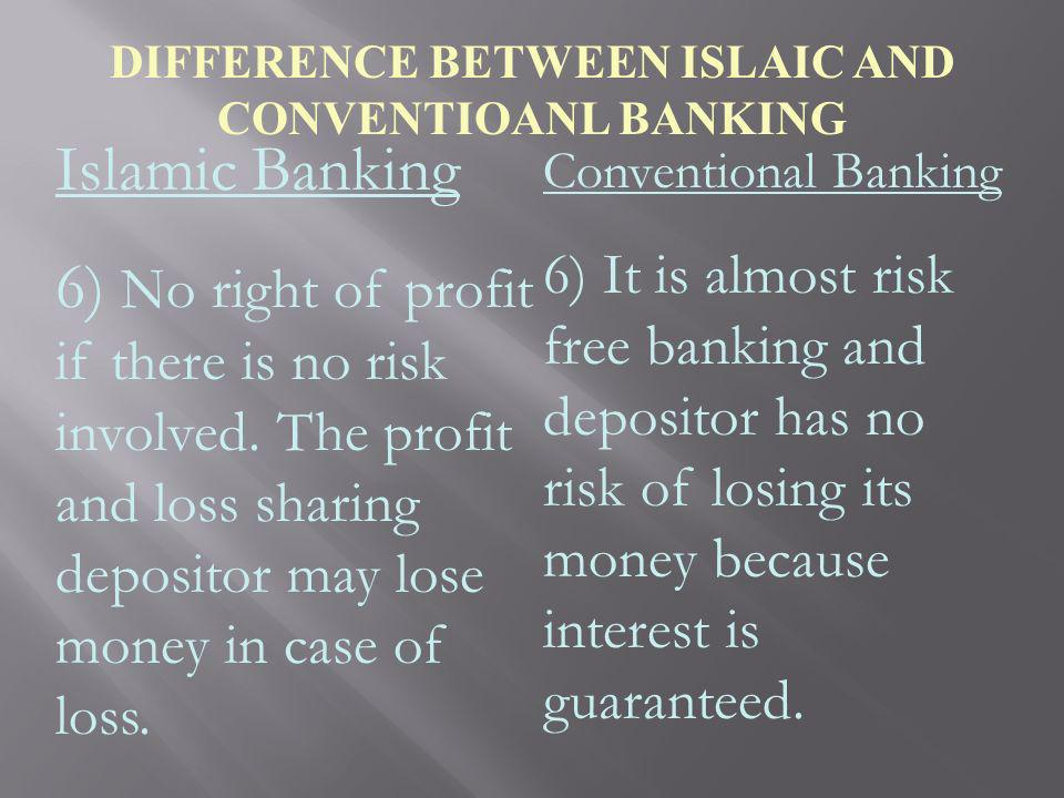 DIFFERENCE BETWEEN ISLAIC AND CONVENTIOANL BANKING Islamic Banking 6) No right of profit if there is no risk involved. The profit and loss sharing dep