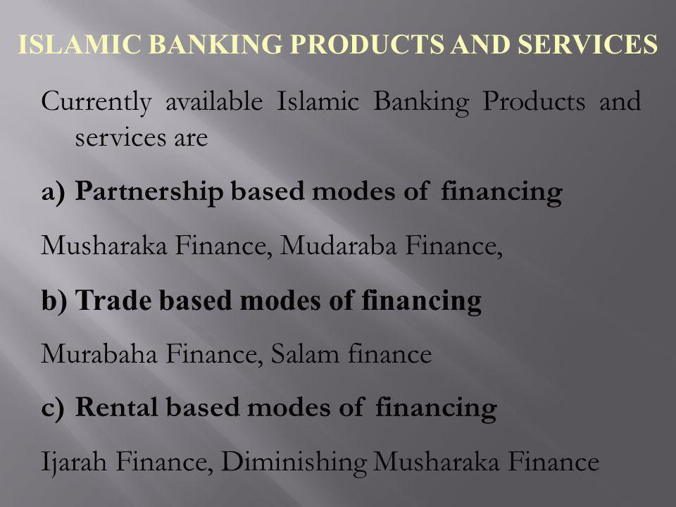 ISLAMIC BANKING PRODUCTS AND SERVICES Currently available Islamic Banking Products and services are a)Partnership based modes of financing Musharaka F