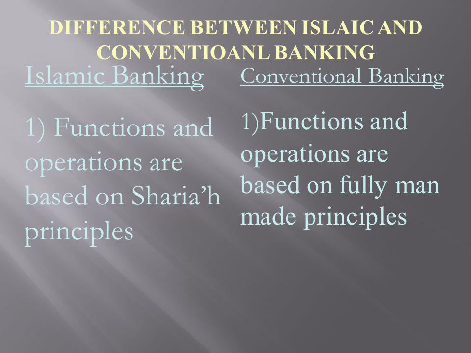 DIFFERENCE BETWEEN ISLAIC AND CONVENTIOANL BANKING Islamic Banking 1) Functions and operations are based on Shariah principles Conventional Banking 1)