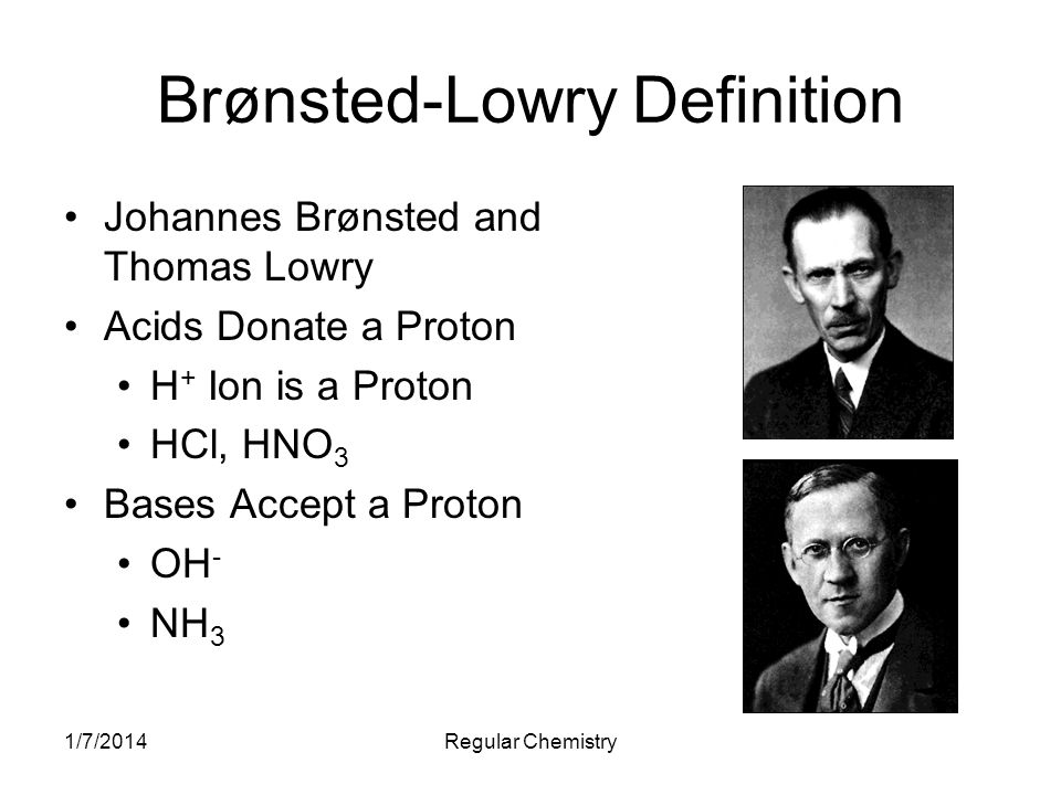 1/7/2014Regular Chemistry Brønsted-Lowry Definition Johannes Brønsted and Thomas Lowry Acids Donate a Proton H + Ion is a Proton HCl, HNO 3 Bases Acce