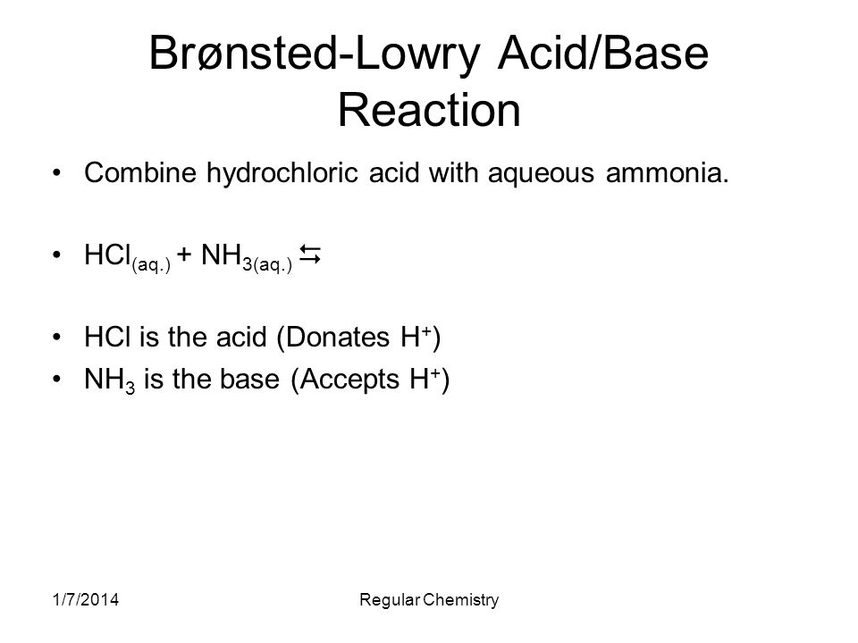 1/7/2014Regular Chemistry Brønsted-Lowry Acid/Base Reaction Combine hydrochloric acid with aqueous ammonia. HCl (aq.) + NH 3(aq.) HCl is the acid (Don