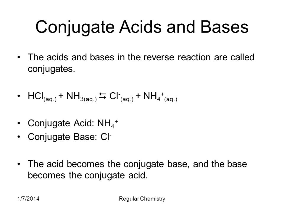1/7/2014Regular Chemistry Conjugate Acids and Bases The acids and bases in the reverse reaction are called conjugates. HCl (aq.) + NH 3(aq.) Cl - (aq.
