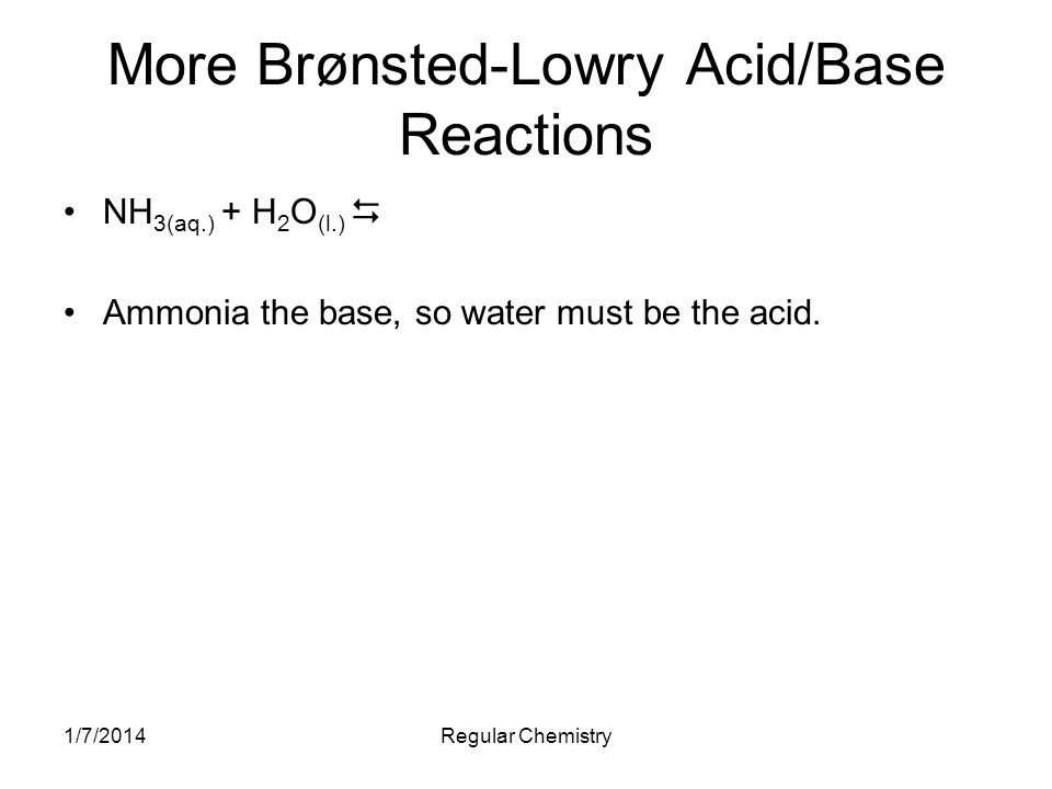 1/7/2014Regular Chemistry More Brønsted-Lowry Acid/Base Reactions NH 3(aq.) + H 2 O (l.) Ammonia the base, so water must be the acid.
