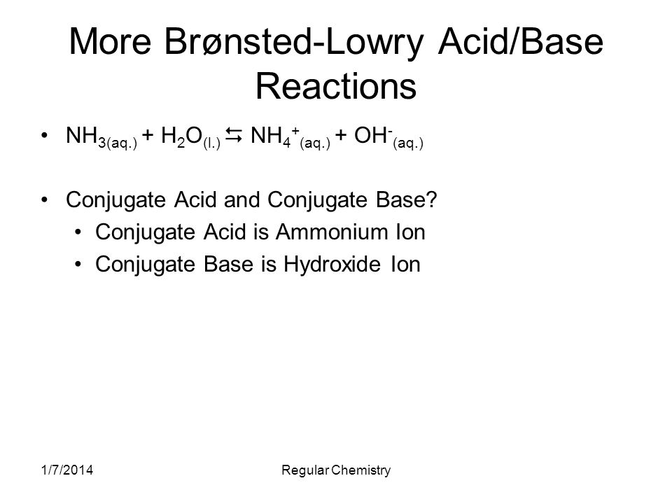 1/7/2014Regular Chemistry More Brønsted-Lowry Acid/Base Reactions NH 3(aq.) + H 2 O (l.) NH 4 + (aq.) + OH - (aq.) Conjugate Acid and Conjugate Base?