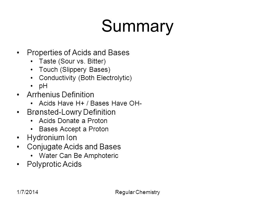 1/7/2014Regular Chemistry Summary Properties of Acids and Bases Taste (Sour vs. Bitter) Touch (Slippery Bases) Conductivity (Both Electrolytic) pH Arr