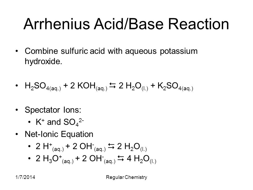 1/7/2014Regular Chemistry Arrhenius Acid/Base Reaction Combine sulfuric acid with aqueous potassium hydroxide. H 2 SO 4(aq.) + 2 KOH (aq.) 2 H 2 O (l.
