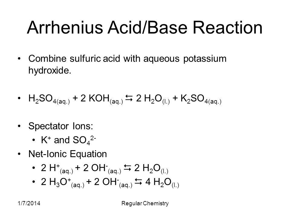 1/7/2014Regular Chemistry Arrhenius Acid/Base Reaction Combine sulfuric acid with aqueous potassium hydroxide.