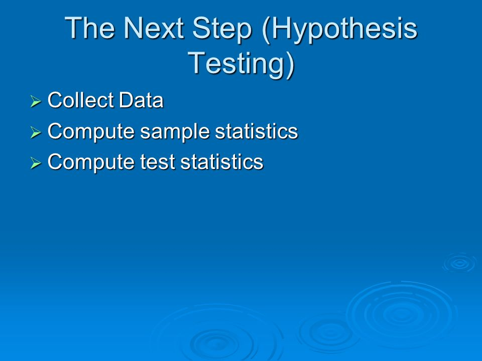 The Next Step (Hypothesis Testing) Collect Data Collect Data Compute sample statistics Compute sample statistics Compute test statistics Compute test