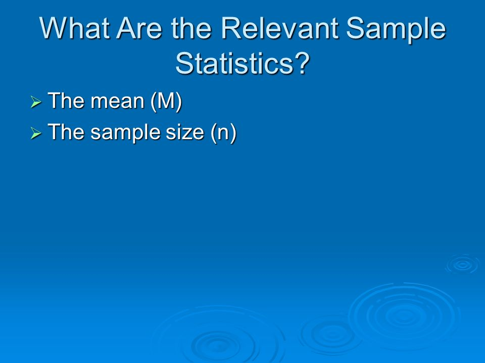 What Are the Relevant Sample Statistics? The mean (M) The mean (M) The sample size (n) The sample size (n)