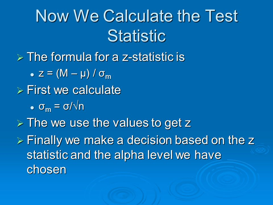 Now We Calculate the Test Statistic The formula for a z-statistic is The formula for a z-statistic is z = (M – μ) / σ m z = (M – μ) / σ m First we cal