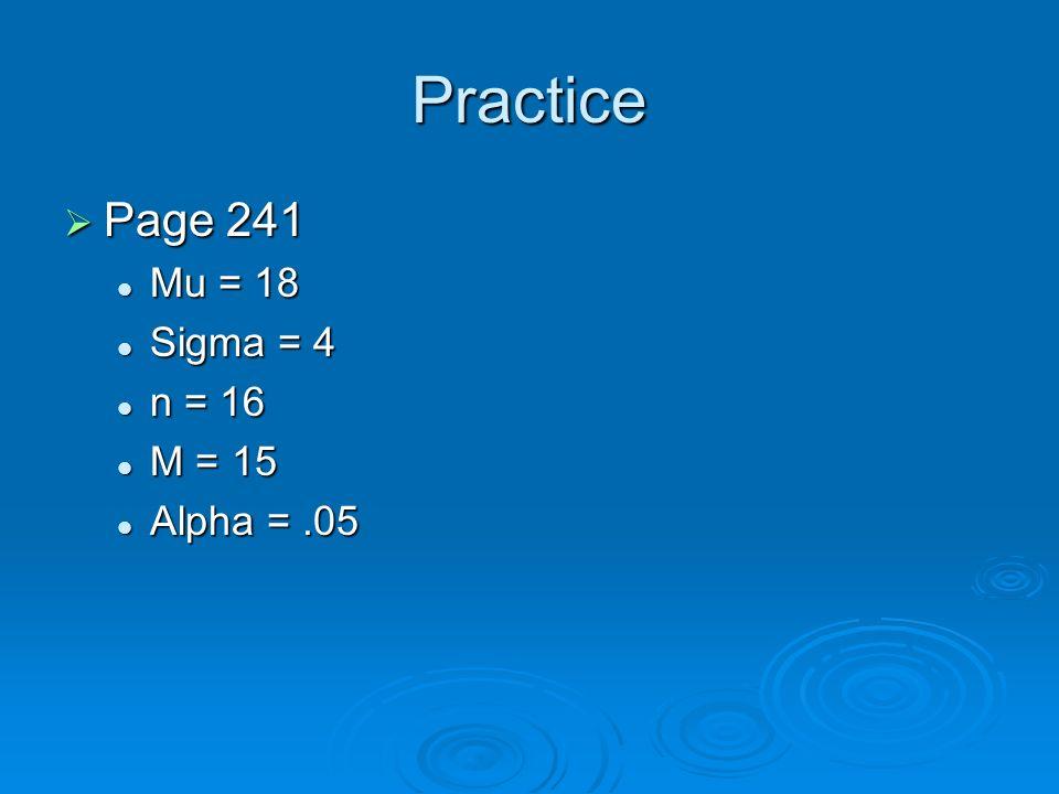 Practice Page 241 Page 241 Mu = 18 Mu = 18 Sigma = 4 Sigma = 4 n = 16 n = 16 M = 15 M = 15 Alpha =.05 Alpha =.05