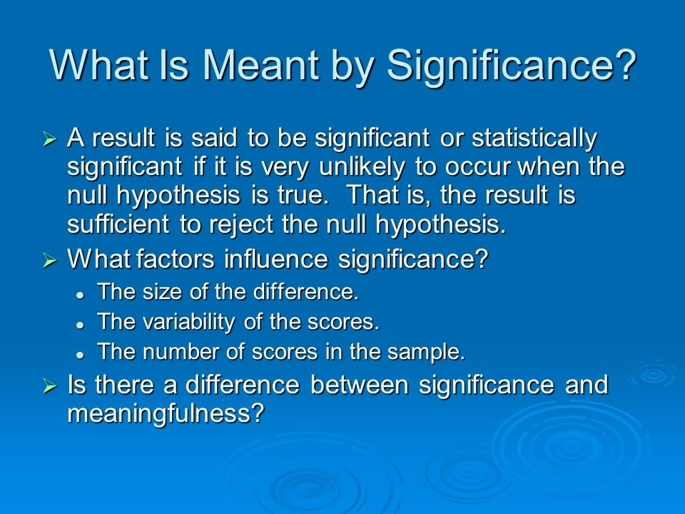 What Is Meant by Significance? A result is said to be significant or statistically significant if it is very unlikely to occur when the null hypothesi