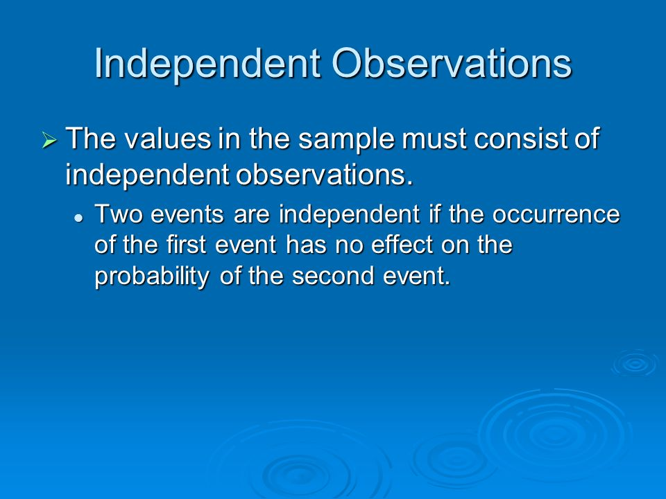 Independent Observations The values in the sample must consist of independent observations. The values in the sample must consist of independent obser